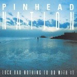 Pinhead Nation - Luck Had Nothing To Do With It Album Review