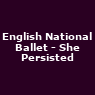 View all English National Ballet - She Persisted tour dates