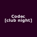 Codec [club night]